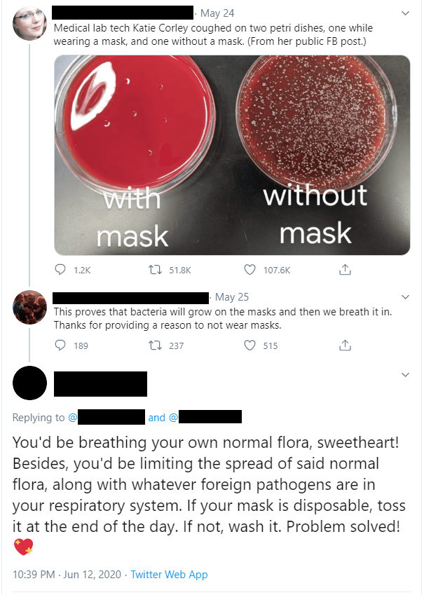 Colorfulness - May 24 Medical lab tech Katie Corley coughed on two petri dishes, one while wearing a mask, and one without a mask. (From her public FB post.) with mask without mask 1.2K 17 51.8K 107.6K May 25 This proves that bacteria will grow on the masks and then we breath it in. Thanks for providing a reason to not wear masks. 189 27 237 515 Replying to @ and @ You'd be breathing your own normal flora, sweetheart! Besides, you'd be limiting the spread of said normal flora, along with whateve