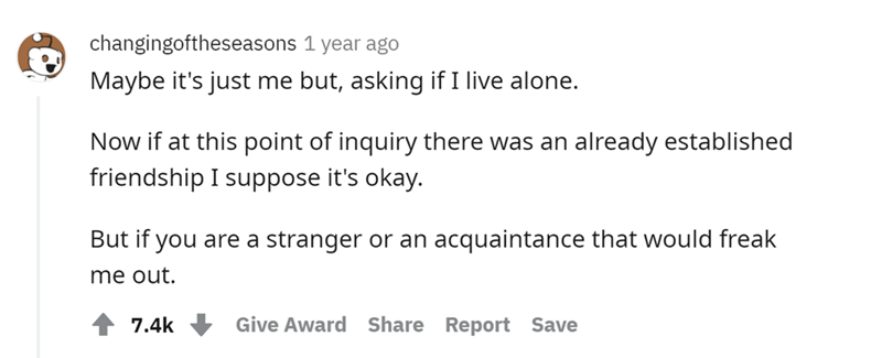Font - changingoftheseasons 1 year ago Maybe it's just me but, asking if I live alone. Now if at this point of inquiry there was an already established friendship I suppose it's okay. But if you are a stranger or an acquaintance that would freak me out. 7.4k Give Award Share Report Save