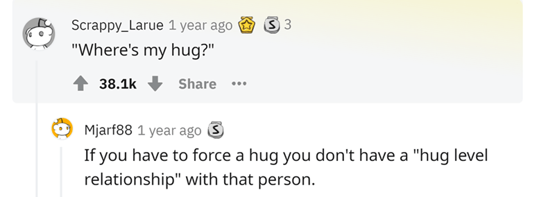 """Rectangle - Scrappy_Larue 1 year ago """"Where's my hug?"""" 38.1k Share •.. Mjarf88 1 year ago S If you have to force a hug you don't have a """"hug level relationship"""" with that person."""