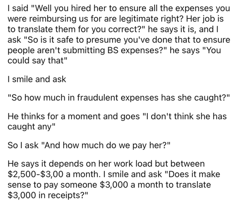 """Font - Font - I said """"Well you hired her to ensure all the expenses you were reimbursing us for are legitimate right? Her job is to translate them for you correct?"""" he says it is, and I ask """"So is it safe to presume you've done that to ensure people aren't submitting BS expenses?"""" he says """"You could say that"""" I smile and ask """"So how much in fraudulent expenses has she caught?"""" He thinks for a moment and goes """"I don't think she has caught any"""" So I ask """"And how much do we pay her?"""" He says it dep"""