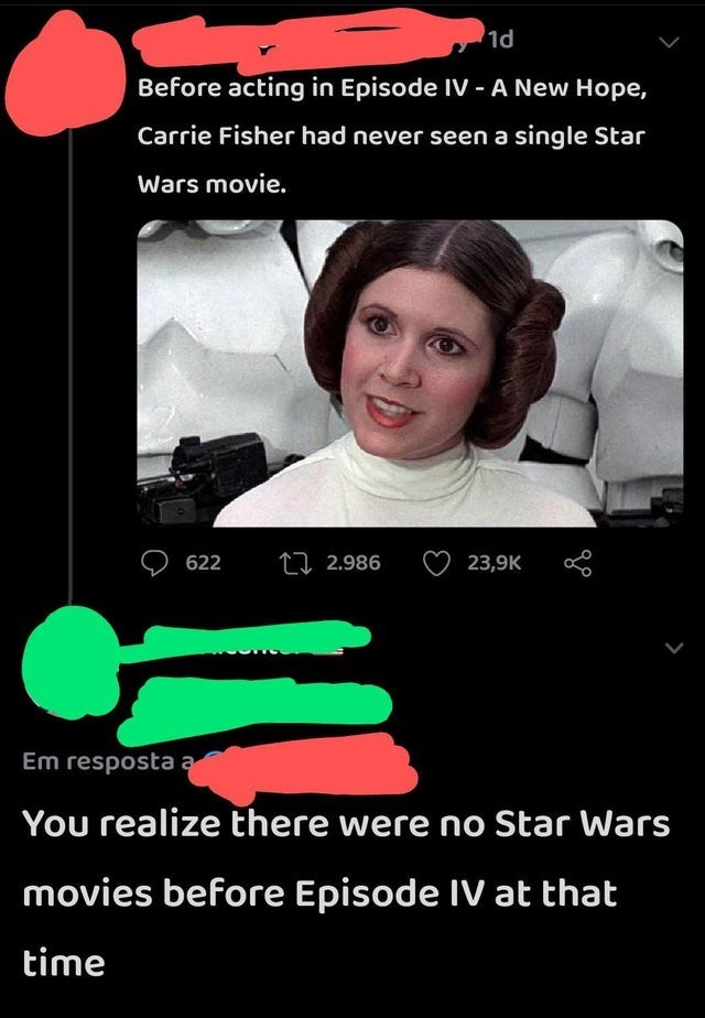 Product - 1d Before acting in Episode IV - A New Hope, Carrie Fisher had never seen a single Star Wars movie. 622 LI 2.986 23,9K Em resposta a You realize there were no Star Wars movies before Episode IV at that time