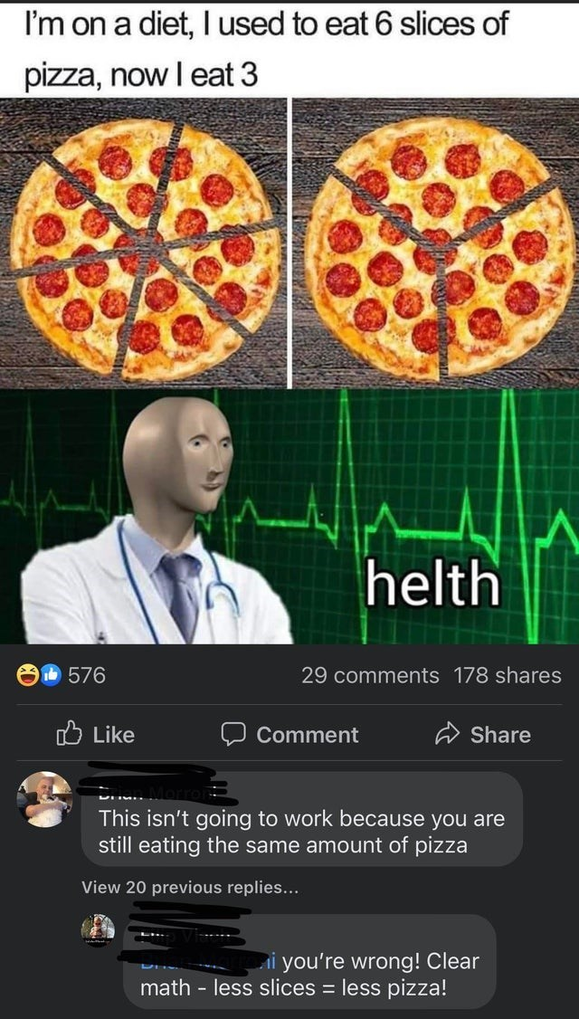 Food - I'm on a diet, l used to eat 6 slices of pizza, now I eat 3 helth 576 29 comments 178 shares O Like Comment Share This isn't going to work because you are still eating the same amount of pizza View 20 previous replies... Ai you're wrong! Clear math - less slices = less pizza!