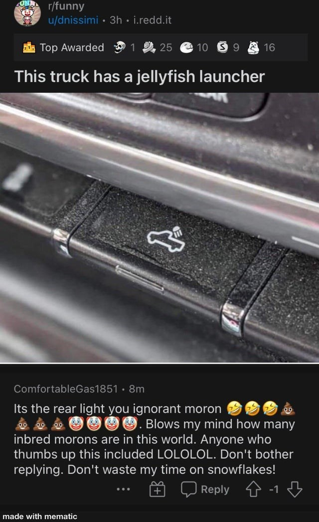 Light - r/funny u/dnissimi • 3h i.redd.it Top Awarded 1 2, 25 10 S 9 16 This truck has a jellyfish launcher ComfortableGas1851 8m Its the rear light you ignorant moron Blows my mind how many inbred morons are in this world. Anyone who thumbs up this included LOLOLOL. Don't bother replying. Don't waste my time on snowflakes! Reply 1 -1 made with mematic