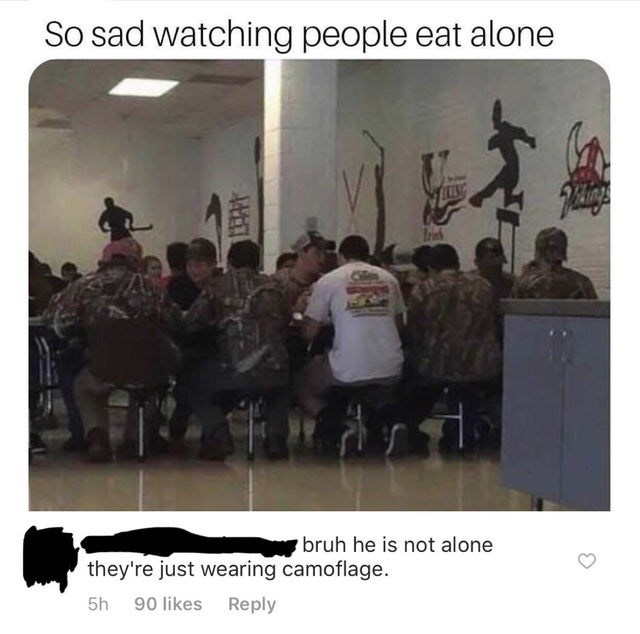Font - So sad watching people eat alone LEESG Inch bruh he is not alone they're just wearing camoflage. 5h 90 likes Reply