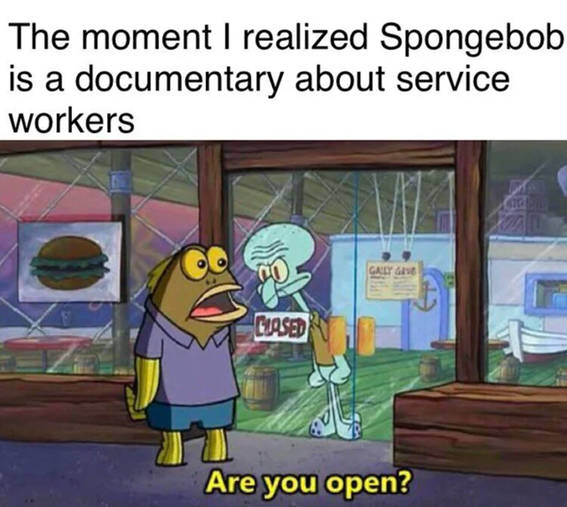 Cartoon - The moment I realized Spongebob is a documentary about service workers GALLY GRVE CIASED Are you open?