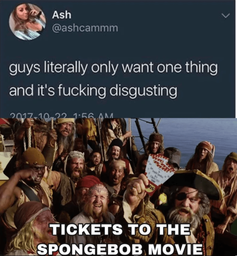 Hat - Ash @ashcammm guys literally only want one thing and it's fucking disgusting 2017-10,22 1:56 AM ns TICKETS TO THE SPONGEBOB MOVIE