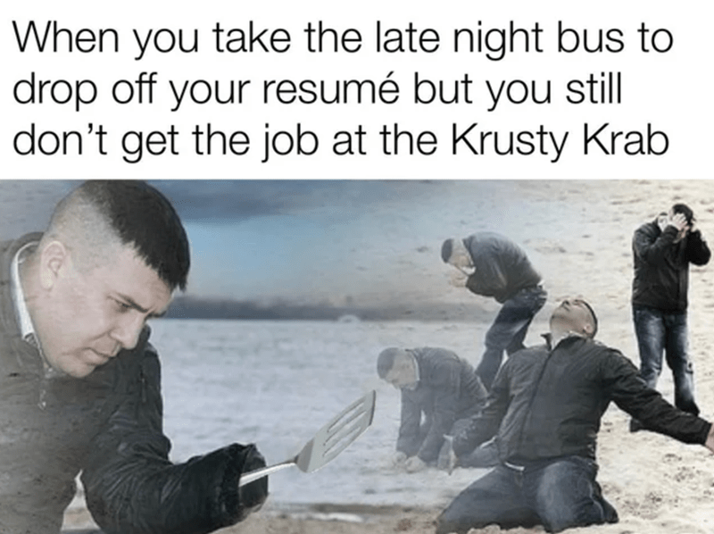 Human - When you take the late night bus to drop off your resumé but you still don't get the job at the Krusty Krab