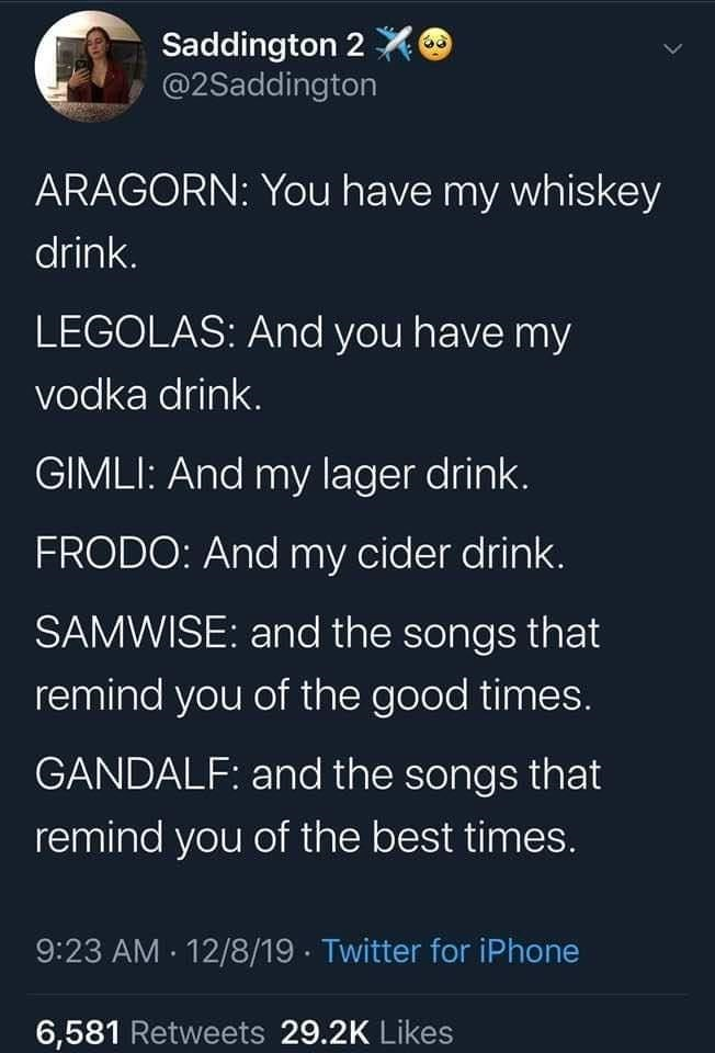 Organism - Saddington 2 @2Saddington ARAGORN: You have my whiskey drink. LEGOLAS: And you have my vodka drink. GIMLI: And my lager drink. FRODO: And my cider drink. SAMWISE: and the songs that remind you of the good times. GANDALF: and the songs that remind you of the best times. 9:23 AM · 12/8/19 · Twitter for iPhone 6,581 Retweets 29.2K Likes >