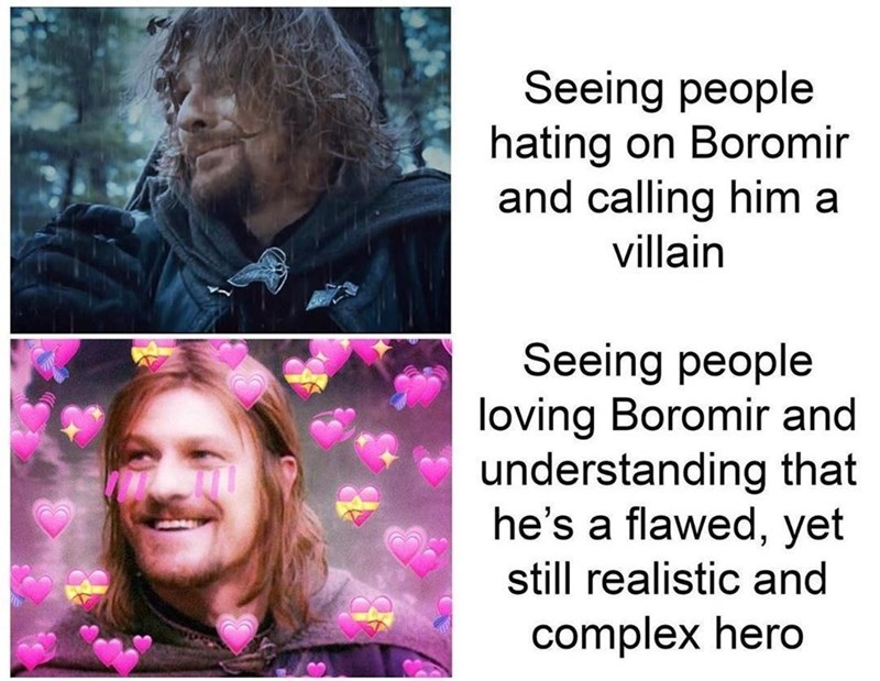 Forehead - Seeing people hating on Boromir and calling him a villain Seeing people loving Boromir and understanding that he's a flawed, yet still realistic and complex hero