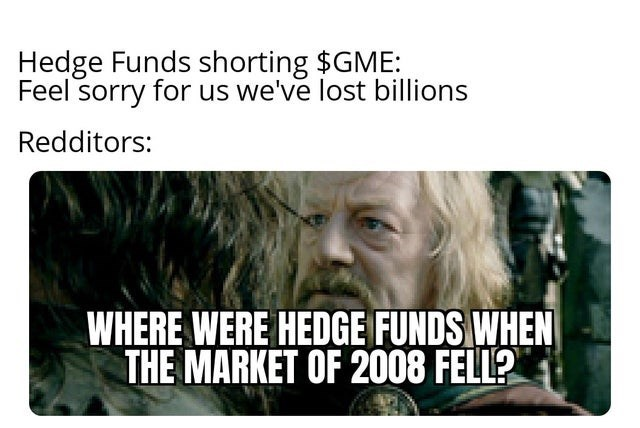 Jaw - Hedge Funds shorting $GME: Feel sorry for us we've lost billions Redditors: WHERE WERE HEDGE FUNDS WHEN THE MARKET OF 2008 FELL?