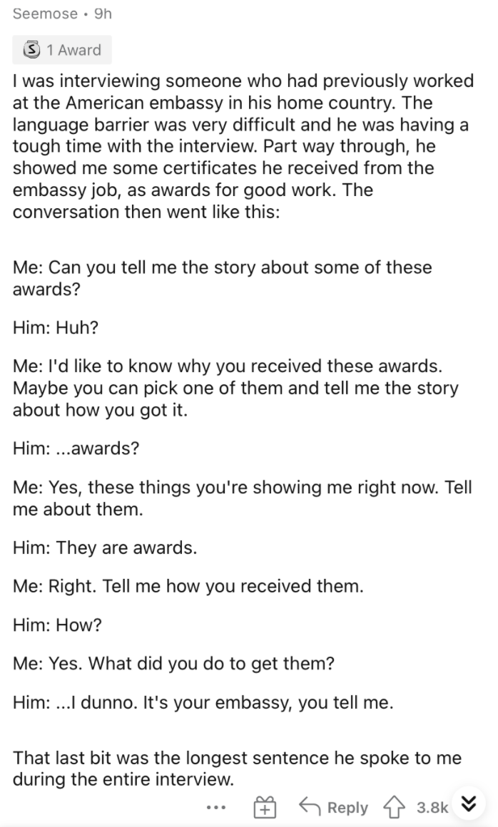 Font - Seemose • 9h 3 1 Award I was interviewing someone who had previously worked at the American embassy in his home country. The language barrier was very difficult and he was having a tough time with the interview. Part way through, he showed me some certificates he received from the embassy job, as awards for good work. The conversation then went like this: Me: Can you tell me the story about some of these awards? Him: Huh? Me: l'd like to know why you received these awards. Maybe you can p