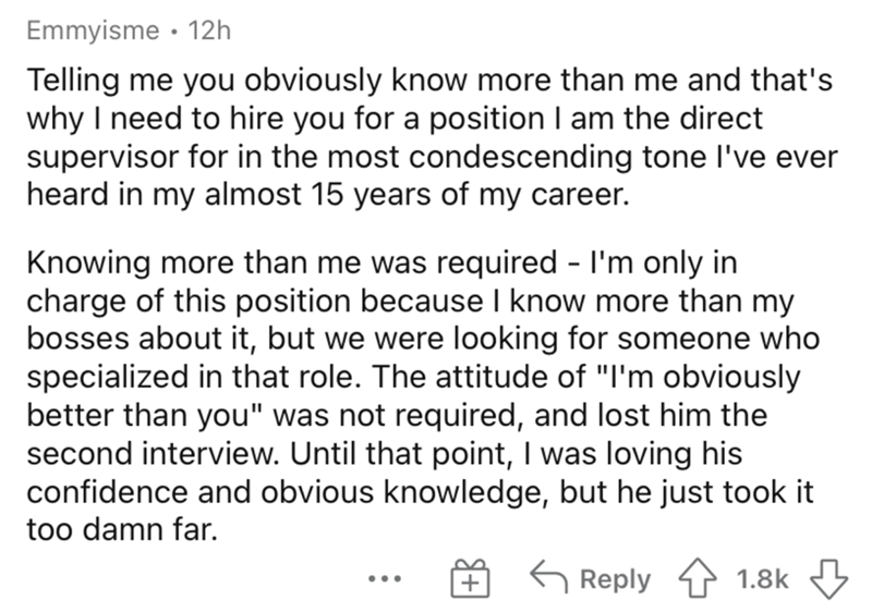 """Font - Emmyisme · 12h Telling me you obviously know more than me and that's why I need to hire you for a position I am the direct supervisor for in the most condescending tone l've ever heard in my almost 15 years of my career. Knowing more than me was required - l'm only in charge of this position because I know more than my bosses about it, but we were looking for someone who specialized in that role. The attitude of """"I'm obviously better than you"""" was not required, and lost him the second int"""