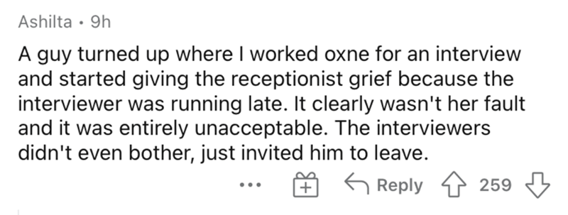 Rectangle - Ashilta • 9h A guy turned up where I worked oxne for an interview and started giving the receptionist grief because the interviewer was running late. It clearly wasn't her fault and it was entirely unacceptable. The interviewers didn't even bother, just invited him to leave. G Reply 259 •..