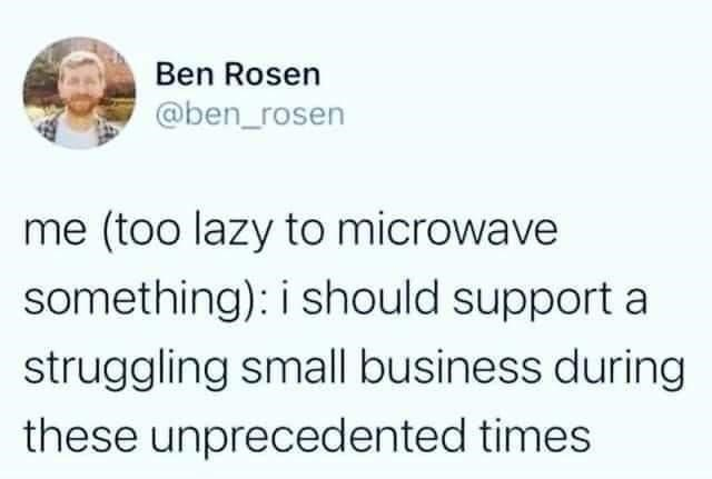 Jaw - Ben Rosen @ben_rosen me (too lazy to microwave something): i should support a struggling small business during these unprecedented times