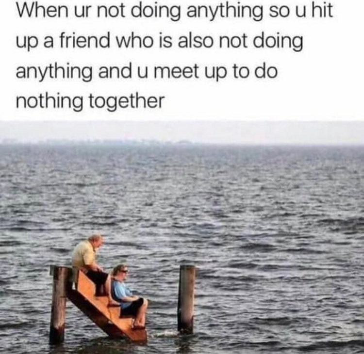 Water - When ur not doing anything so u hit up a friend who is also not doing anything and u meet up to do nothing together