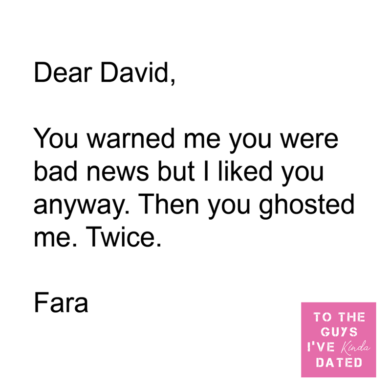 Font - Dear David, You warned me you were bad news but I liked you anyway. Then you ghosted me. Twice. Fara TO THE GUYS I'VE Kinda DATED