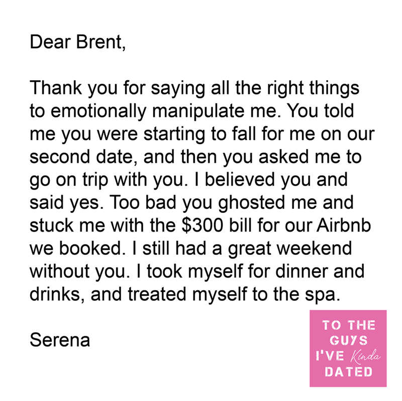 Font - Dear Brent, Thank you for saying all the right things to emotionally manipulate me. You told me you were starting to fall for me on our second date, and then you asked me to go on trip with you. I believed you and said yes. Too bad you ghosted me and stuck me with the $300 bill for our Airbnb we booked. I still had a great weekend without you. I took myself for dinner and drinks, and treated myself to the spa. TO THE Serena GUYS I'VE Kinda DATED