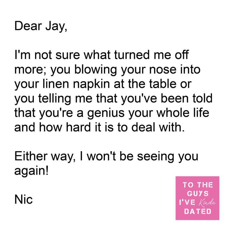 Font - Dear Jay, I'm not sure what turned me off more; you blowing your nose into your linen napkin at the table or you telling me that you've been told that you're a genius your whole life and how hard it is to deal with. Either way, I won't be seeing you again! то THE GUYS Nic I'VE Kinda DATED
