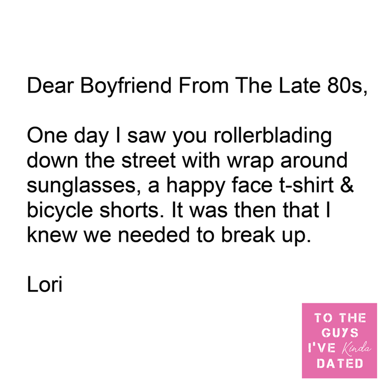 Font - Dear Boyfriend From The Late 80s, One day I saw you rollerblading down the street with wrap around sunglasses, a happy face t-shirt & bicycle shorts. It was then that I knew we needed to break up. Lori TO THE GUYS I'VE Kinda DATED