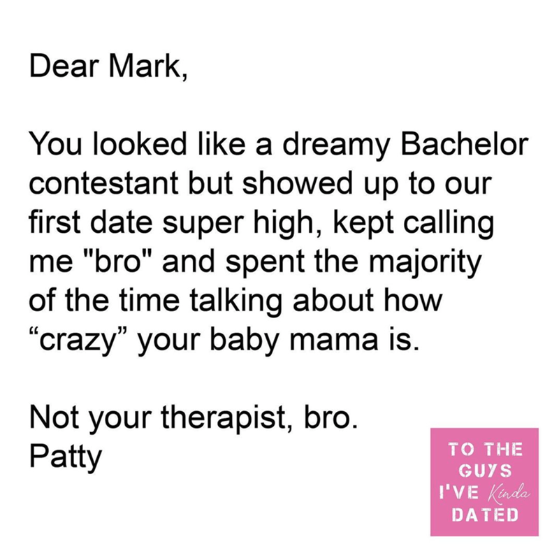 """Font - Dear Mark, You looked like a dreamy Bachelor contestant but showed up to our first date super high, kept calling me """"bro"""" and spent the majority of the time talking about how """"crazy"""" your baby mama is. Not your therapist, bro. Patty TO THE GUYS I'VE Kada DATED"""