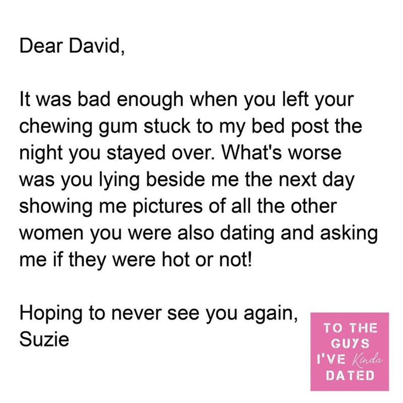 Font - Dear David, It was bad enough when you left your chewing gum stuck to my bed post the night you stayed over. What's worse was you lying beside me the next day showing me pictures of all the other women you were also dating and asking me if they were hot or not! Hoping to never see you again, TO THE Suzie GUYS I'VE Kinda DATED