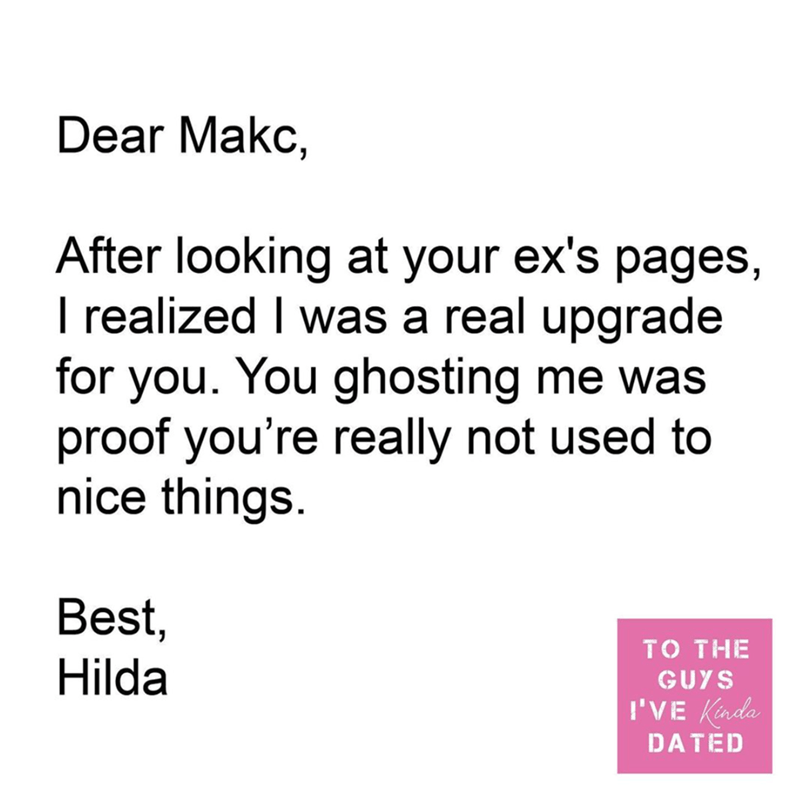Font - Dear Makc, After looking at your ex's pages, I realized I was a real upgrade for you. You ghosting me was proof you're really not used to nice things. Best, Hilda то THE GUYS I'VE Kinda DATED