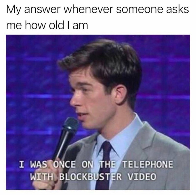 Forehead - My answer whenever someone asks me how old l am I WAS ONCE ON THE TELEPHONE WITH BLOCKBUSTER VIDEO