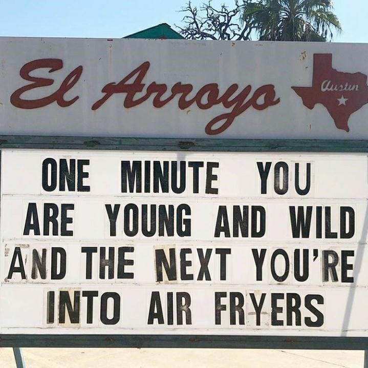Property - El Arroys Austin ONE MINUTE YOU ARE YOUNG AND WILD AND THE NEXT YOU'RE INTO AIR FRYERS