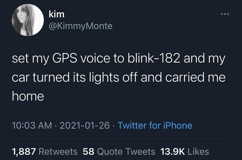 Forehead - World - kim @KimmyMonte set my GPS voice to blink-182 and my car turned its lights off and carried me home 10:03 AM · 2021-01-26 · Twitter for iPhone 1,887 Retweets 58 Quote Tweets 13.9K Likes