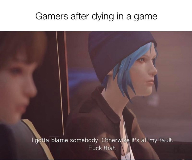 Gesture - Gamers after dying in a game I gotta blame somebody. Otherwise it's all my fault. Fuck that.