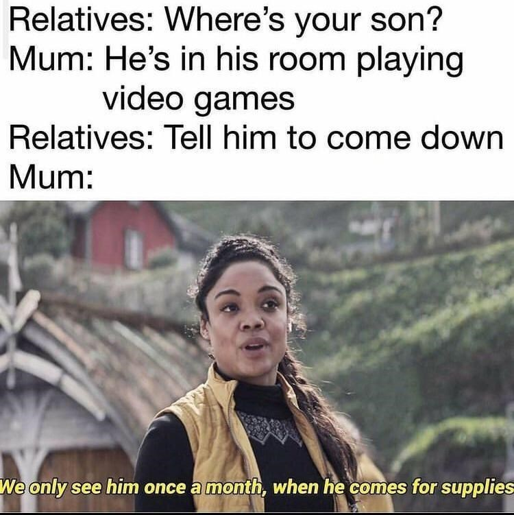 Head - Relatives: Where's your son? Mum: He's in his room playing video games Relatives: Tell him to come down Mum: We only see him once a month, when he comes for supplies