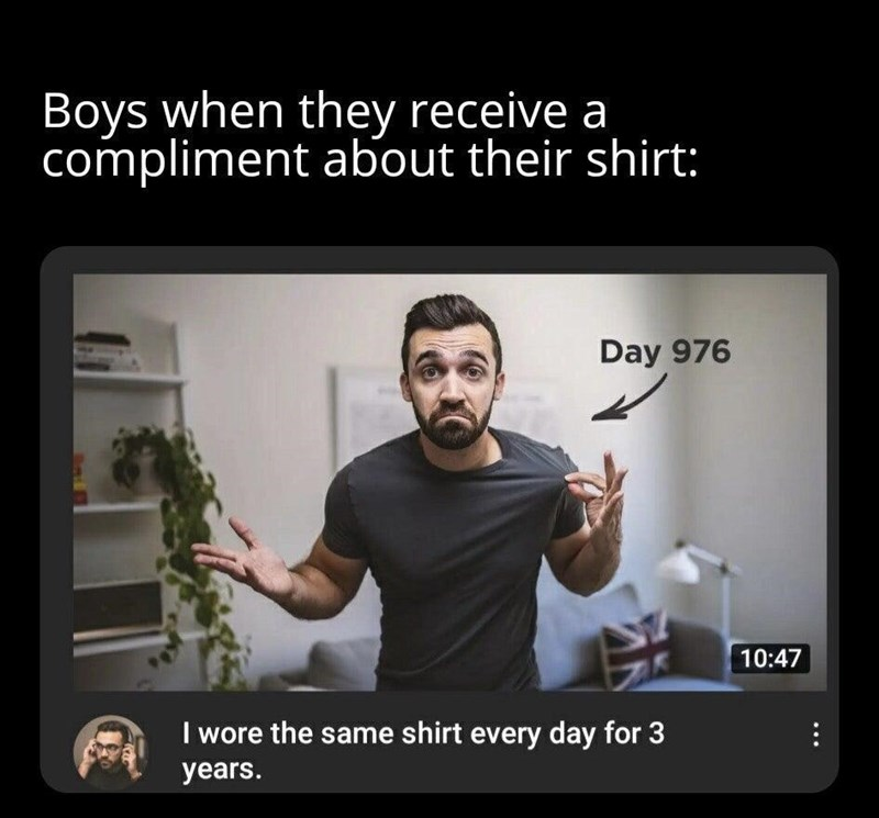 Hand - Boys when they receive a compliment about their shirt: Day 976 10:47 I wore the same shirt every day for 3 years.
