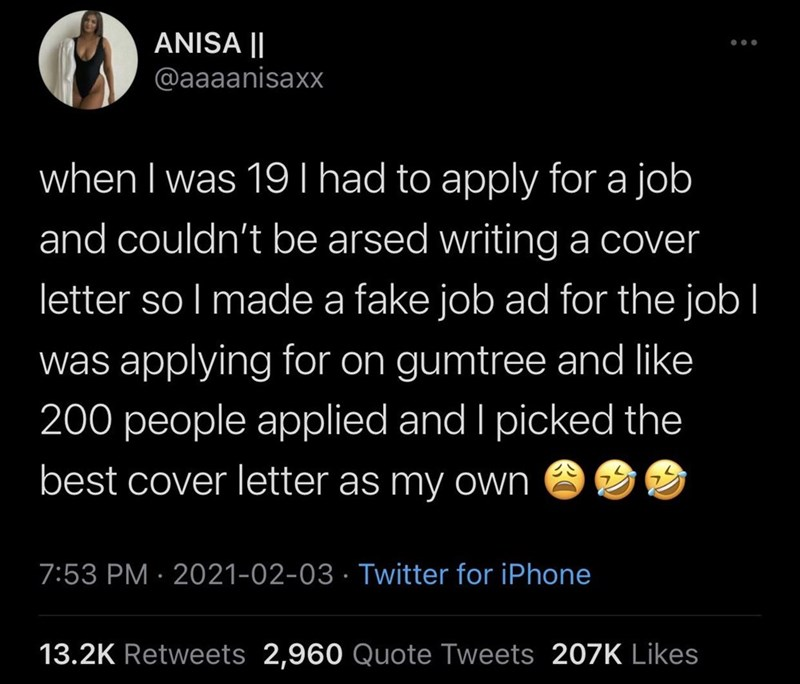 World - ANISA || @aaaanisaxx when I was 19 I had to apply for a job and couldn't be arsed writing a cover letter so I made a fake job ad for the job l was applying for on gumtree and like 200 people applied and I picked the best cover letter as my own 7:53 PM · 2021-02-03 · Twitter for iPhone 13.2K Retweets 2,960 Quote Tweets 207K Likes