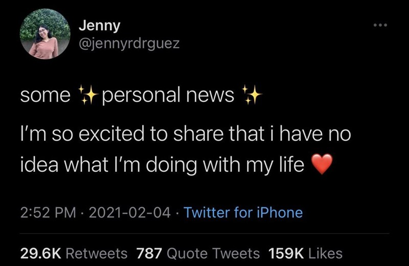 Organism - Jenny @jennyrdrguez some + personal news *+ I'm so excited to share that i have no idea what I'm doing with my life 2:52 PM · 2021-02-04 · Twitter for iPhone 29.6K Retweets 787 Quote Tweets 159K Likes