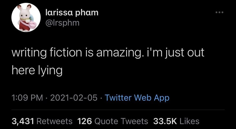 Font - larissa pham @Irsphm writing fiction is amazing. i'm just out here lying 1:09 PM · 2021-02-05 · Twitter Web App 3,431 Retweets 126 Quote Tweets 33.5K Likes