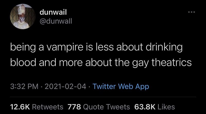 Organism - dunwail @dunwall being a vampire is less about drinking blood and more about the gay theatrics 3:32 PM · 2021-02-04 · Twitter Web App 12.6K Retweets 778 Quote Tweets 63.8K Likes