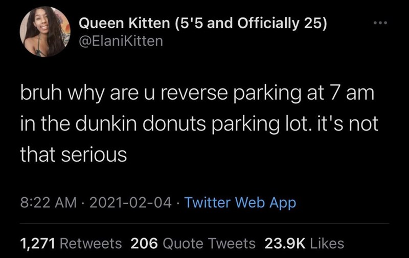 Black - Queen Kitten (5'5 and Officially 25) @Elanikitten bruh why are u reverse parking at 7 am in the dunkin donuts parking lot. it's not that serious 8:22 AM · 2021-02-04 · Twitter Web App 1,271 Retweets 206 Quote Tweets 23.9K Likes