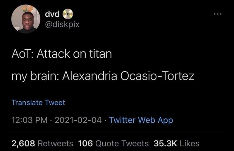Font - dvd ... @diskpix AoT: Attack on titan my brain: Alexandria Ocasio-Tortez Translate Tweet 12:03 PM · 2021-02-04 · Twitter Web App 2,608 Retweets 106 Quote Tweets 35.3K Likes