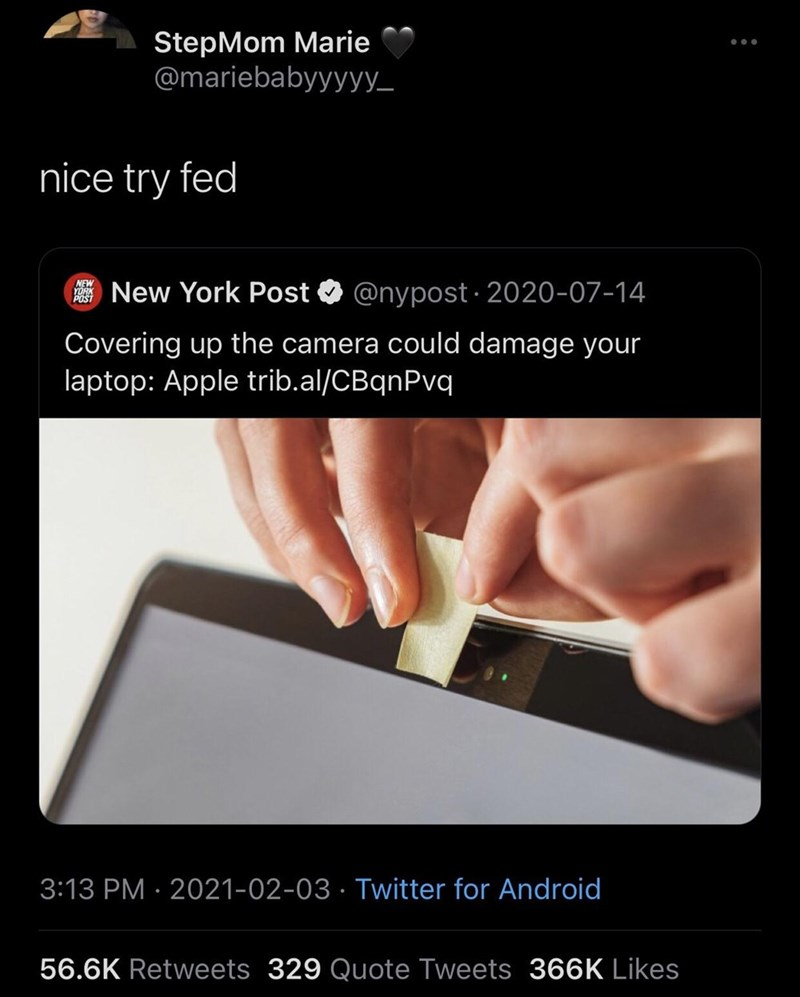 Gesture - StepMom Marie @mariebabyyyyy_ nice try fed NEW YORK POST New York Post O @nypost · 2020-07-14 Covering up the camera could damage your laptop: Apple trib.al/CBqnPvq 3:13 PM · 2021-02-03 · Twitter for Android 56.6K Retweets 329 Quote Tweets 366K Likes
