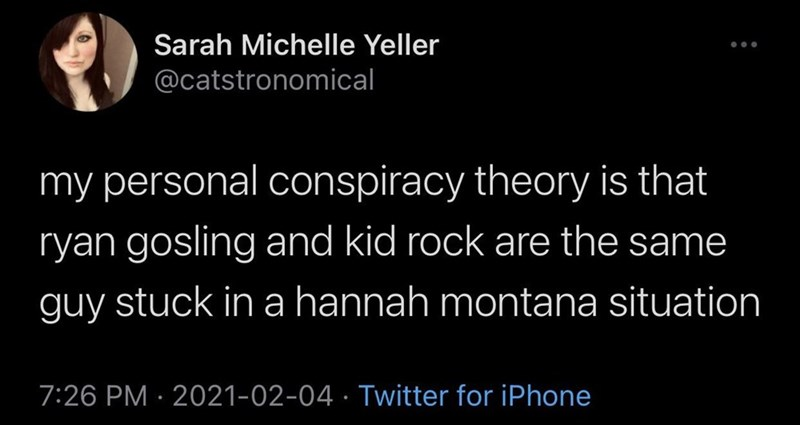 Organism - Sarah Michelle Yeller ... @catstronomical my personal conspiracy theory is that ryan gosling and kid rock are the same guy stuck in a hannah montana situation 7:26 PM · 2021-02-04 · Twitter for iPhone