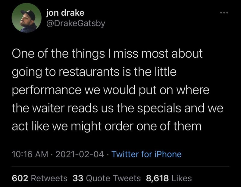 Organism - jon drake @DrakeGatsby One of the things I miss most about going to restaurants is the little performance we would put on where the waiter reads us the specials and we act like we might order one of them 10:16 AM · 2021-02-04 · Twitter for iPhone 602 Retweets 33 Quote Tweets 8,618 Likes