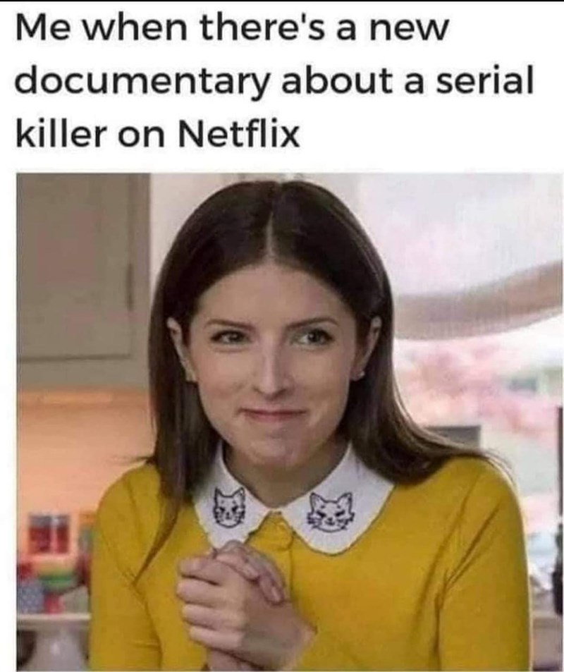 Forehead - Me when there's a new documentary about a serial killer on Netflix