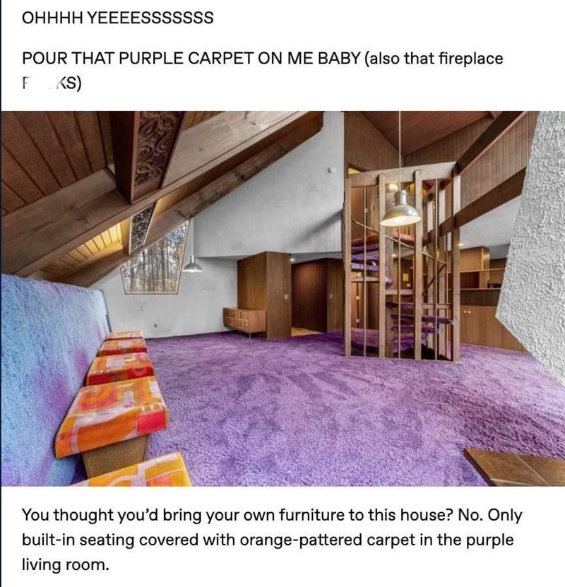 Lighting - OHHHH YEEEESSSSSSS POUR THAT PURPLE CARPET ON ME BABY (also that fireplace KS) You thought you'd bring your own furniture to this house? No. Only built-in seating covered with orange-pattered carpet in the purple living room.