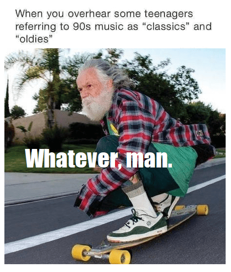 Funny meme using an old man on a long board to describe the feeling of people saying 90's music is classic, feeling old, whatever man
