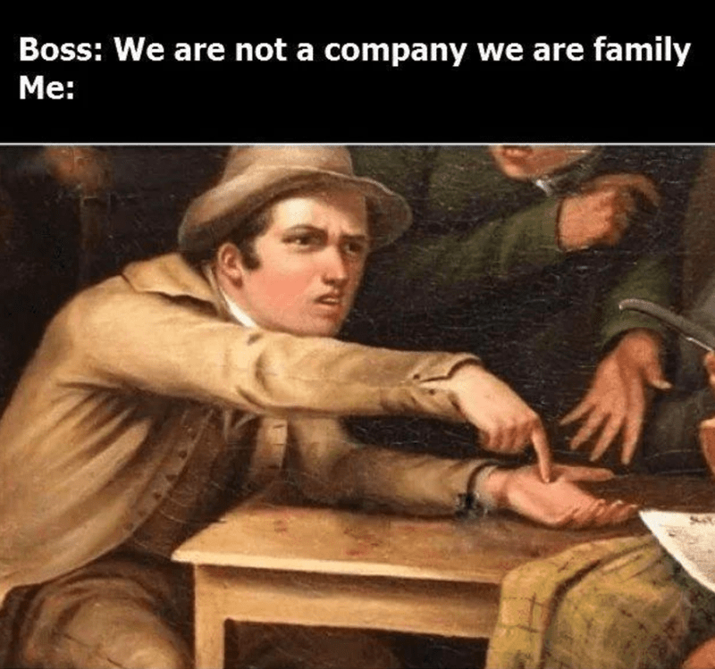 funny memes, relatable memes, work memes, bosses | Boss: We are not a company we are family Me: classical art meme