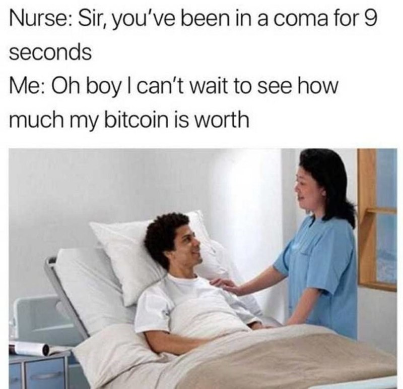 Comfort - Nurse: Sir, you've been in a coma for 9 seconds Me: Oh boy I can't wait to see how much my bitcoin is worth