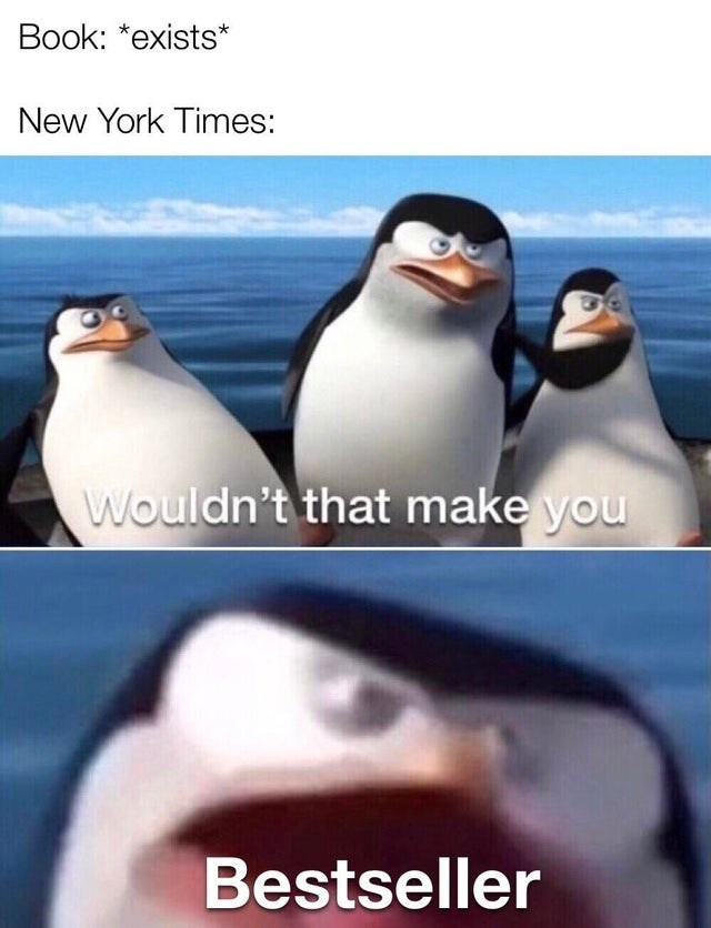 Funny meme about how it feels like every book that's published becomes a New York Times bestseller. | Madagascar penguins wouldn't that make Bestseller