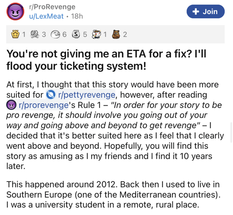 """Font - r/ProRevenge + Join u/LexMeat • 18h 3 6 3 5 1 You're not giving me an ETA for a fix? I'   flood your ticketing system! At first, I thought that this story would have been more suited for O r/pettyrevenge, however, after reading O r/prorevenge's Rule 1 – """"In order for your story to be pro revenge, it should involve you going out of your way and going above and beyond to get revenge"""" –   decided that it's better suited here as I feel that I clearly went above and beyond. Hopefully, you will"""