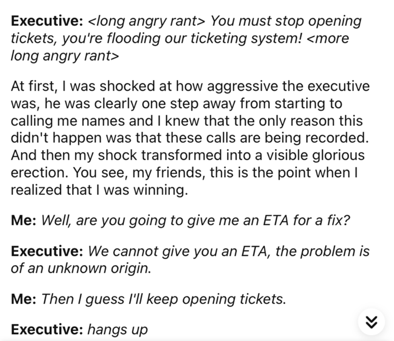 Font - Executive: <long angry rant> You must stop opening tickets, you're flooding our ticketing system! <more long angry rant> At first, I was shocked at how aggressive the executive was, he was clearly one step away from starting to calling me names and I knew that the only reason this didn't happen was that these calls are being recorded. And then my shock transformed into a visible glorious erection. You see, my friends, this is the point when I realized that I was winning.   Me: Well, are y