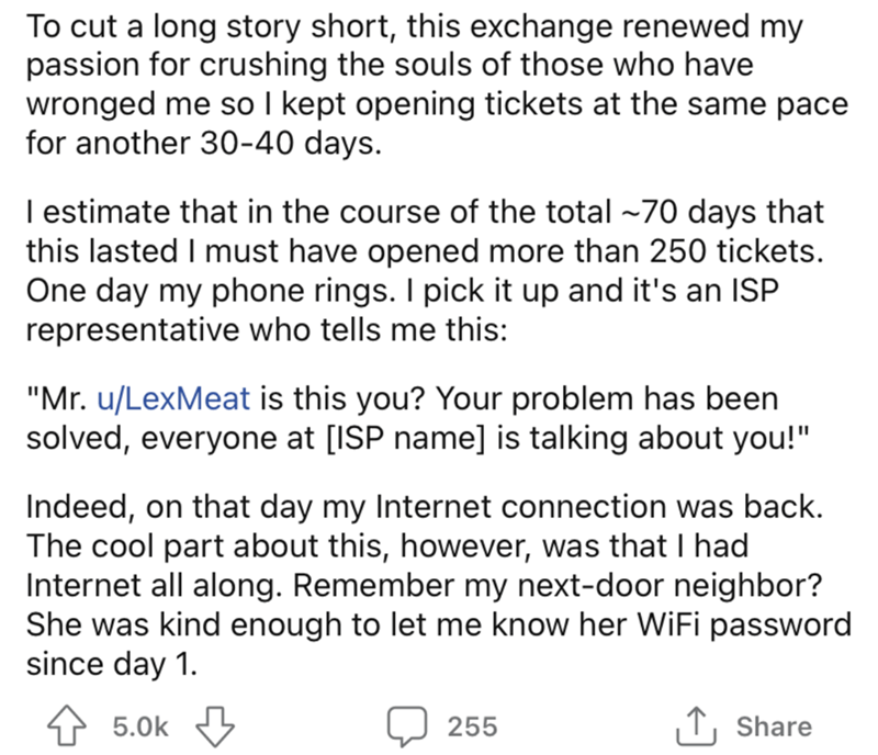 """Font - To cut a long story short, this exchange renewed my passion for crushing the souls of those who have wronged me so I kept opening tickets at the same pace for another 30-40 days. I estimate that in the course of the total ~70 days that this lasted I must have opened more than 250 tickets. One day my phone rings. I pick it up and it's an ISP representative who tells me this: """"Mr. u/LexMeat is this you? Your problem has been solved, everyone at [ISP name] is talking about you!"""" Indeed, on t"""